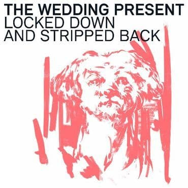 The Wedding Present<br>Locked Down & Stripped Back