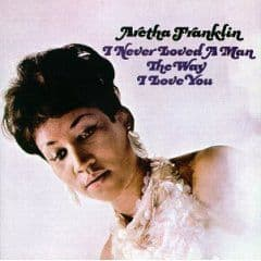 Aretha Franklin<br>I Never Loved A Man The Way I Love You