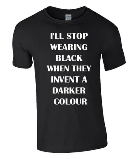 I'LL STOP WEARING BLACK WHEN THEY INVENT A DARKER COLOUR