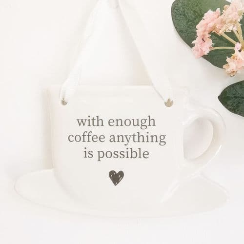 Tea Cup Sign - With Enough Coffee Anything Is Possible