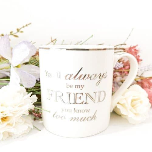 You'll Always Be My Friend, You Know Too Much- Friends Mug